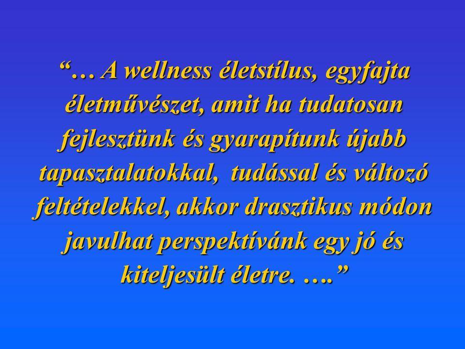 """""""… A wellness életstílus, egyfajta életművészet, amit ha tudatosan fejlesztünk és gyarapítunk újabb tapasztalatokkal, tudással és változó feltételekke"""