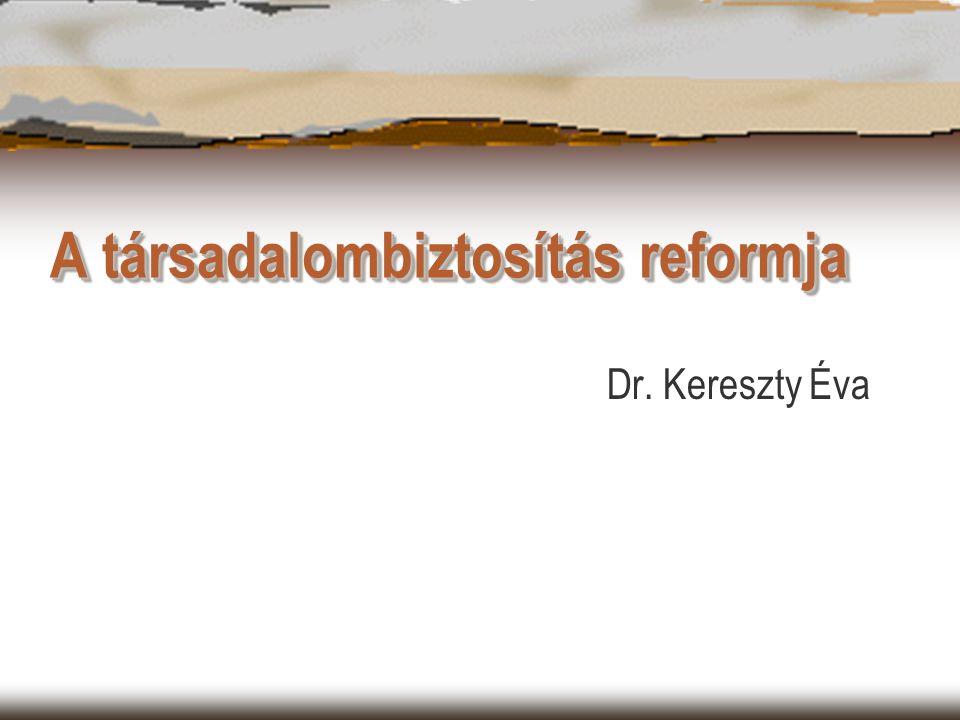 A társadalombiztosítás reformja Dr. Kereszty Éva