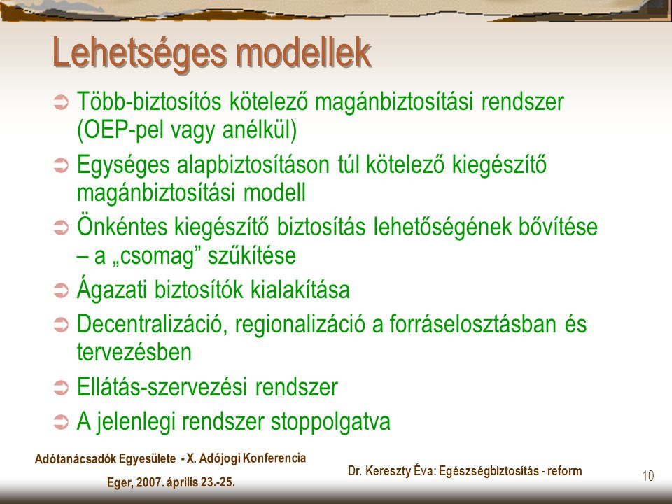 Adótanácsadók Egyesülete - X. Adójogi Konferencia Eger, 2007. április 23.-25. Dr. Kereszty Éva: Egészségbiztosítás - reform 10 Lehetséges modellek  T