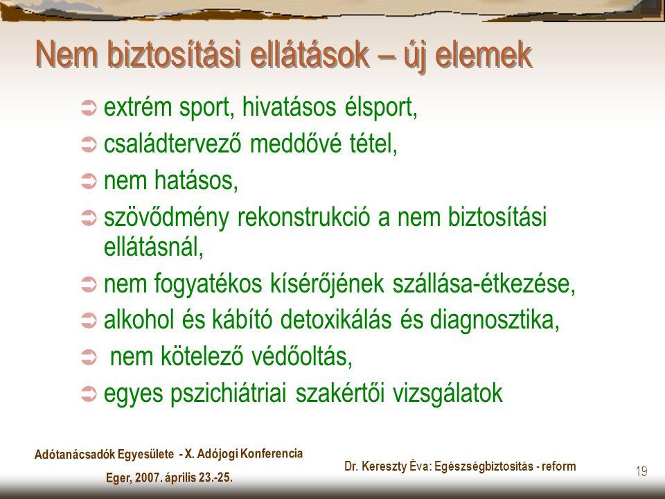 Adótanácsadók Egyesülete - X. Adójogi Konferencia Eger, 2007. április 23.-25. Dr. Kereszty Éva: Egészségbiztosítás - reform 19 Nem biztosítási ellátás