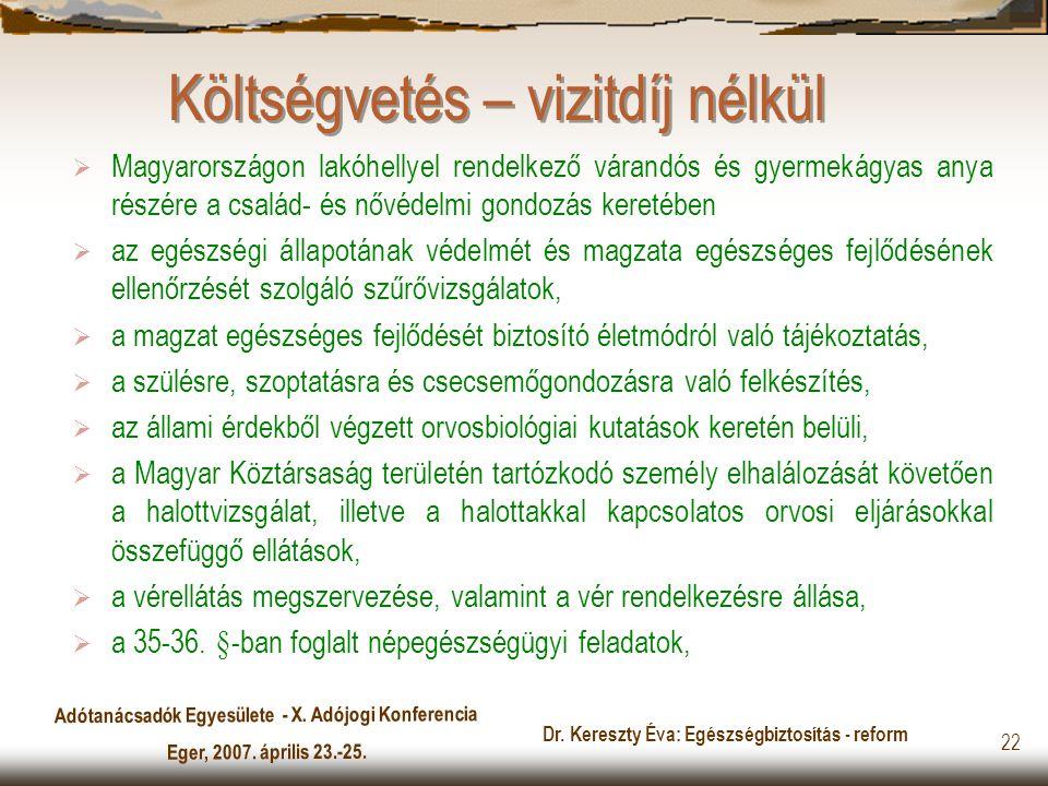 Adótanácsadók Egyesülete - X. Adójogi Konferencia Eger, 2007. április 23.-25. Dr. Kereszty Éva: Egészségbiztosítás - reform 22 Költségvetés – vizitdíj