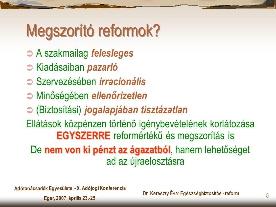 Adótanácsadók Egyesülete - X. Adójogi Konferencia Eger, 2007. április 23.-25. Dr. Kereszty Éva: Egészségbiztosítás - reform 5 Megszorító reformok?  A