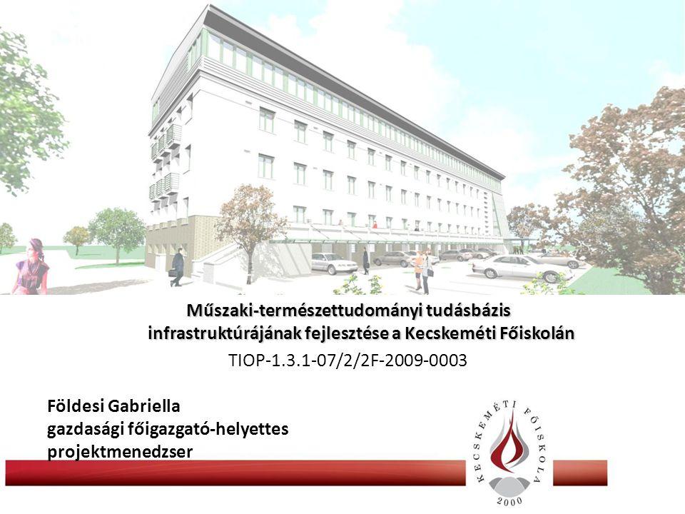 Műszaki-természettudományi tudásbázis infrastruktúrájának fejlesztése a Kecskeméti Főiskolán TIOP-1.3.1-07/2/2F-2009-0003 Földesi Gabriella gazdasági főigazgató-helyettes projektmenedzser