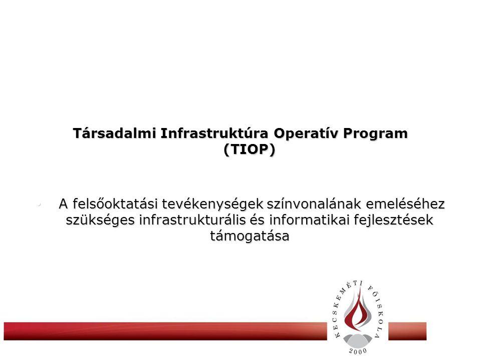 Társadalmi Infrastruktúra Operatív Program (TIOP) • A felsőoktatási tevékenységek színvonalának emeléséhez szükséges infrastrukturális és informatikai fejlesztések támogatása