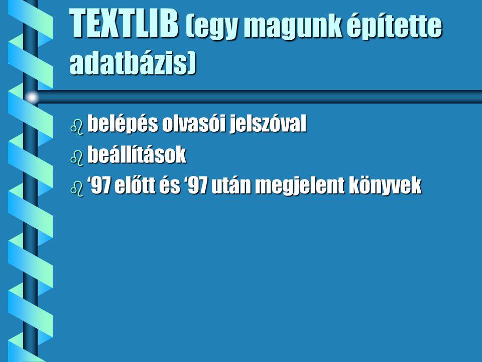 TEXTLIB (egy magunk építette adatbázis) b belépés olvasói jelszóval b beállítások b '97 előtt és '97 után megjelent könyvek