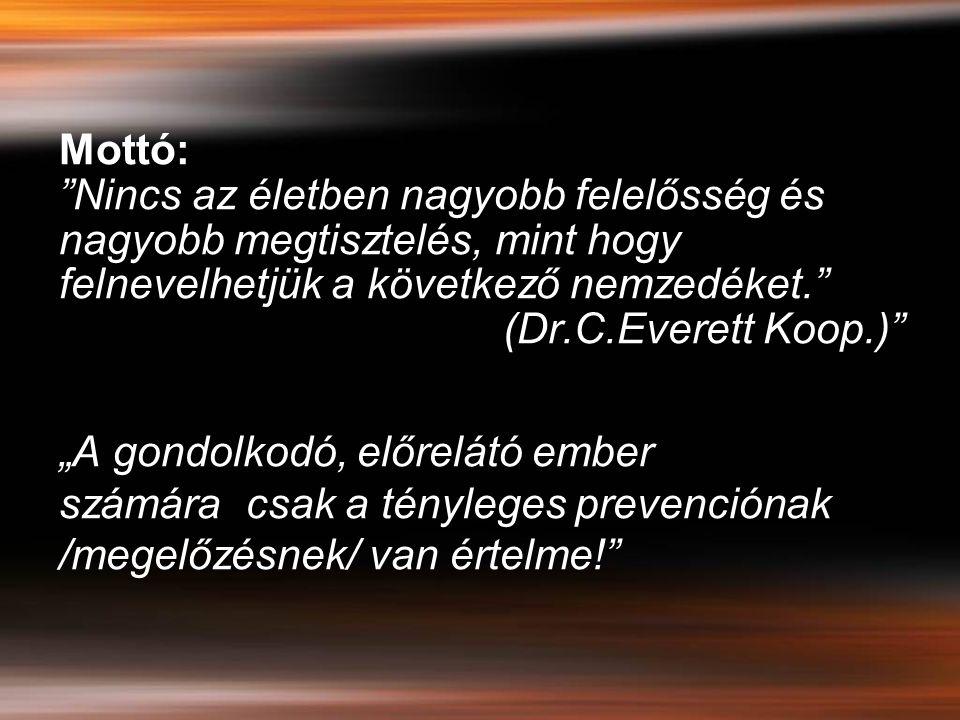 """Mottó: Nincs az életben nagyobb felelősség és nagyobb megtisztelés, mint hogy felnevelhetjük a következő nemzedéket. (Dr.C.Everett Koop.) """"A gondolkodó, előrelátó ember számára csak a tényleges prevenciónak /megelőzésnek/ van értelme!"""