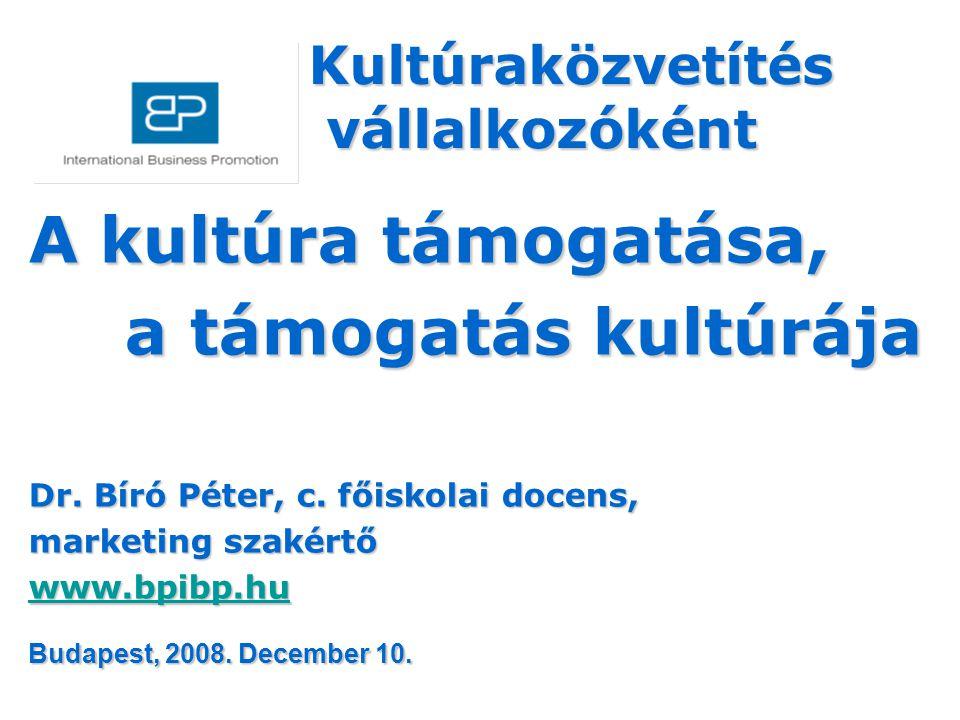 A kultúra támogatása, a támogatás kultúrája Dr. Bíró Péter, c. főiskolai docens, marketing szakértő www.bpibp.hu Kultúraközvetítés vállalkozóként váll