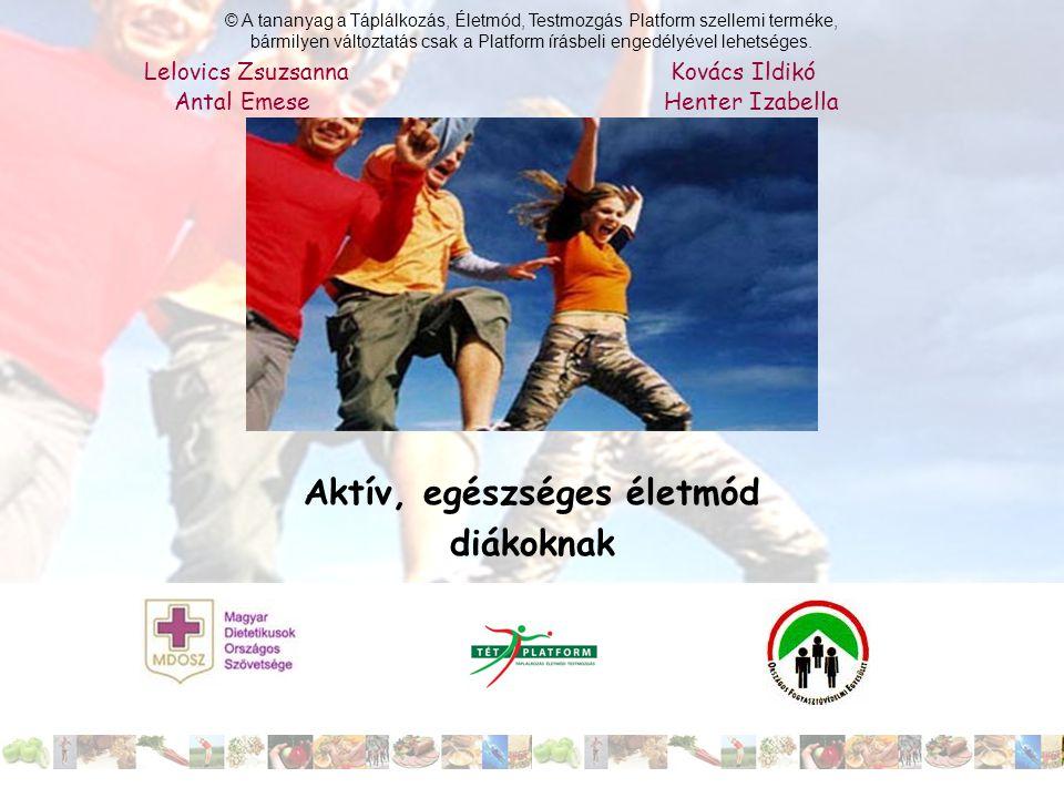 Aktív, egészséges életmód diákoknak Lelovics Zsuzsanna Kovács Ildikó Antal Emese Henter Izabella © A tananyag a Táplálkozás, Életmód, Testmozgás Platf