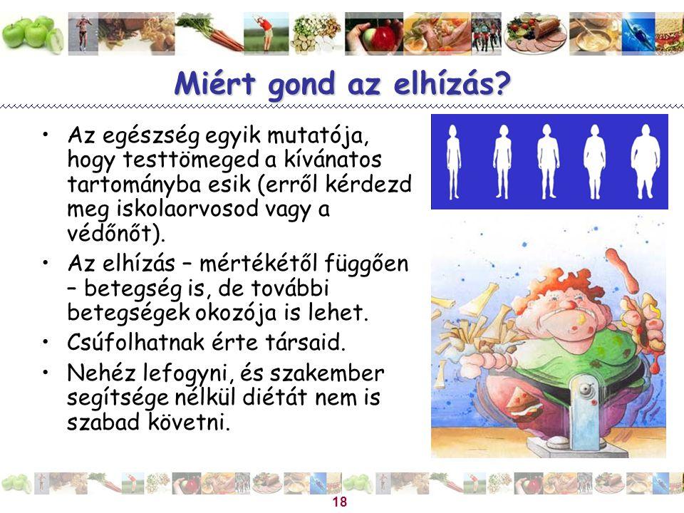 18 Miért gond az elhízás? •Az egészség egyik mutatója, hogy testtömeged a kívánatos tartományba esik (erről kérdezd meg iskolaorvosod vagy a védőnőt).