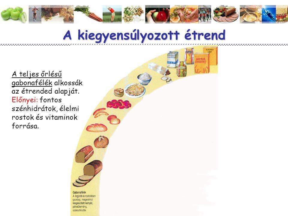 8 A kiegyensúlyozott étrend A teljes őrlésű gabonafélék alkossák az étrended alapját. Előnyei: fontos szénhidrátok, élelmi rostok és vitaminok forrása