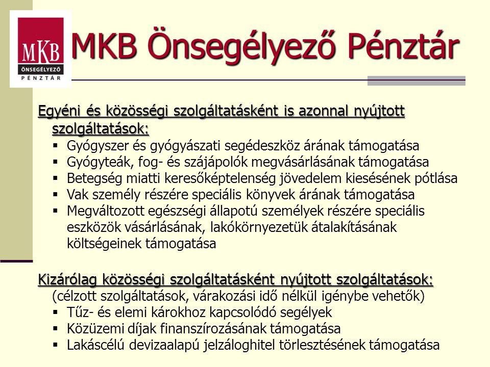 MKB Önsegélyező Pénztár Egyéni és közösségi szolgáltatásként is azonnal nyújtott szolgáltatások:  Gyógyszer és gyógyászati segédeszköz árának támogatása  Gyógyteák, fog- és szájápolók megvásárlásának támogatása  Betegség miatti keresőképtelenség jövedelem kiesésének pótlása  Vak személy részére speciális könyvek árának támogatása  Megváltozott egészségi állapotú személyek részére speciális eszközök vásárlásának, lakókörnyezetük átalakításának költségeinek támogatása Kizárólag közösségi szolgáltatásként nyújtott szolgáltatások: (célzott szolgáltatások, várakozási idő nélkül igénybe vehetők)  Tűz- és elemi károkhoz kapcsolódó segélyek  Közüzemi díjak finanszírozásának támogatása  Lakáscélú devizaalapú jelzáloghitel törlesztésének támogatása