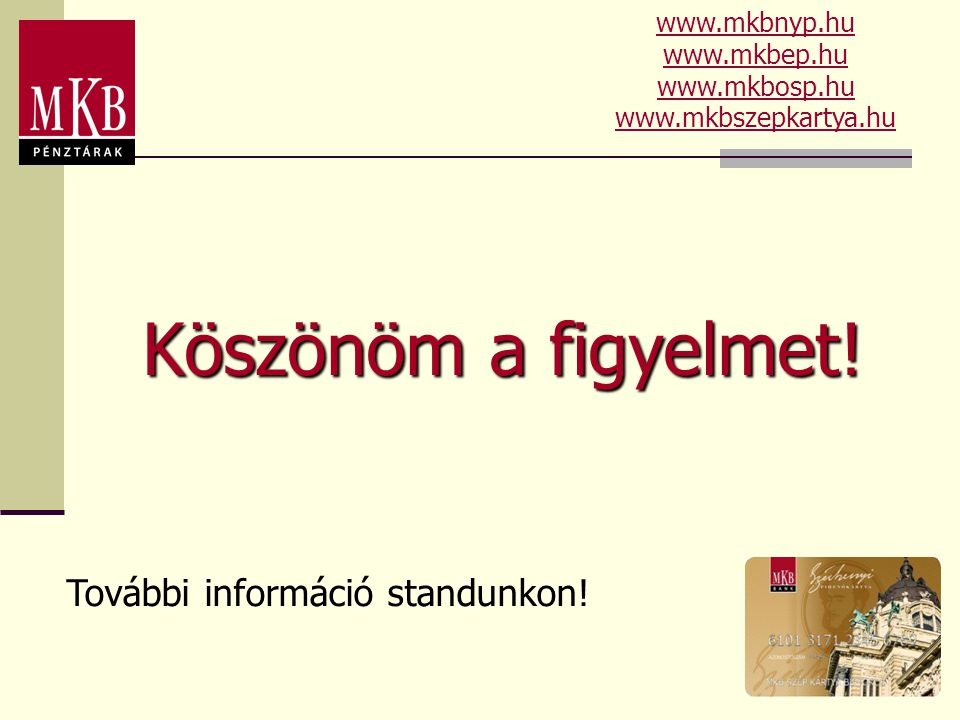 Köszönöm a figyelmet! További információ standunkon! www.mkbnyp.hu www.mkbep.hu www.mkbosp.hu www.mkbszepkartya.hu
