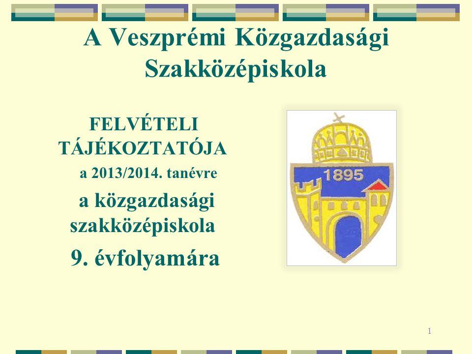 A Veszprémi Közgazdasági Szakközépiskola FELVÉTELI TÁJÉKOZTATÓJA a 2013/2014. tanévre a közgazdasági szakközépiskola 9. évfolyamára 1