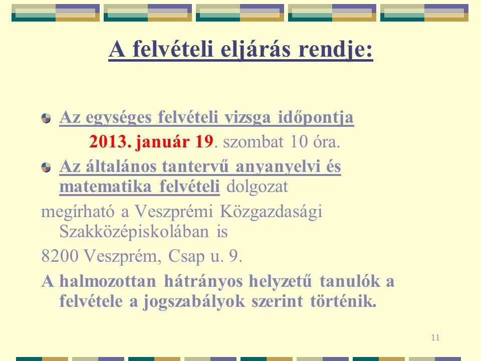 11 A felvételi eljárás rendje: Az egységes felvételi vizsga időpontja 2013. január 19. szombat 10 óra. Az általános tantervű anyanyelvi és matematika