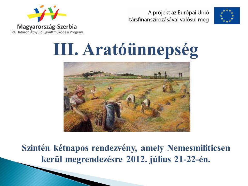 III. Aratóünnepség Szintén kétnapos rendezvény, amely Nemesmiliticsen kerül megrendezésre 2012. július 21-22-én.
