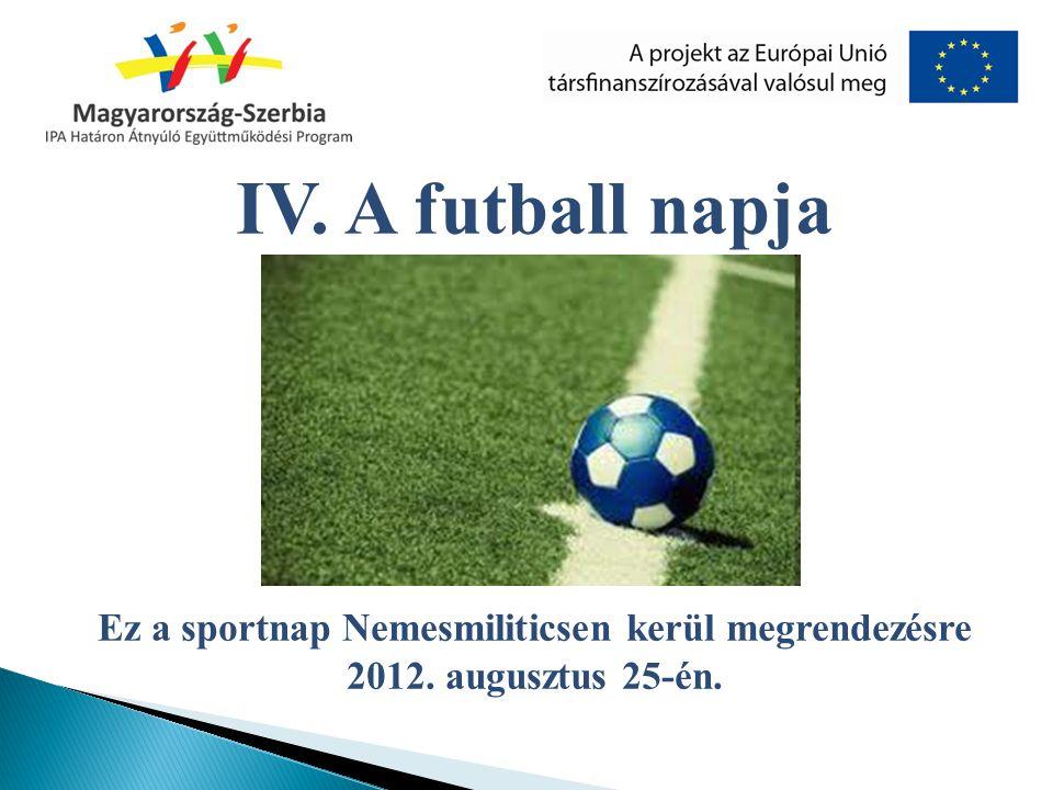 IV. A futball napja Ez a sportnap Nemesmiliticsen kerül megrendezésre 2012. augusztus 25-én.