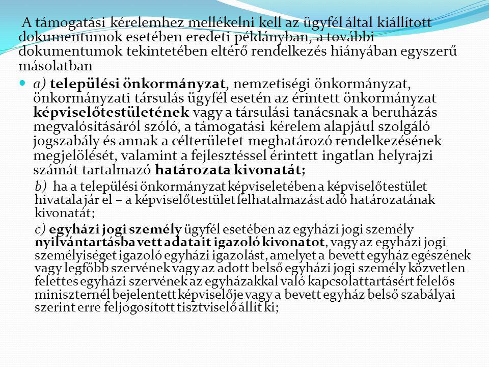 A támogatási kérelemhez mellékelni kell az ügyfél által kiállított dokumentumok esetében eredeti példányban, a további dokumentumok tekintetében eltérő rendelkezés hiányában egyszerű másolatban  a) települési önkormányzat, nemzetiségi önkormányzat, önkormányzati társulás ügyfél esetén az érintett önkormányzat képviselőtestületének vagy a társulási tanácsnak a beruházás megvalósításáról szóló, a támogatási kérelem alapjául szolgáló jogszabály és annak a célterületet meghatározó rendelkezésének megjelölését, valamint a fejlesztéssel érintett ingatlan helyrajzi számát tartalmazó határozata kivonatát; b) ha a települési önkormányzat képviseletében a képviselőtestület hivatala jár el – a képviselőtestület felhatalmazást adó határozatának kivonatát; c) egyházi jogi személy ügyfél esetében az egyházi jogi személy nyilvántartásba vett adatait igazoló kivonatot, vagy az egyházi jogi személyiséget igazoló egyházi igazolást, amelyet a bevett egyház egészének vagy legfőbb szervének vagy az adott belső egyházi jogi személy közvetlen felettes egyházi szervének az egyházakkal való kapcsolattartásért felelős miniszternél bejelentett képviselője vagy a bevett egyház belső szabályai szerint erre feljogosított tisztviselő állít ki;