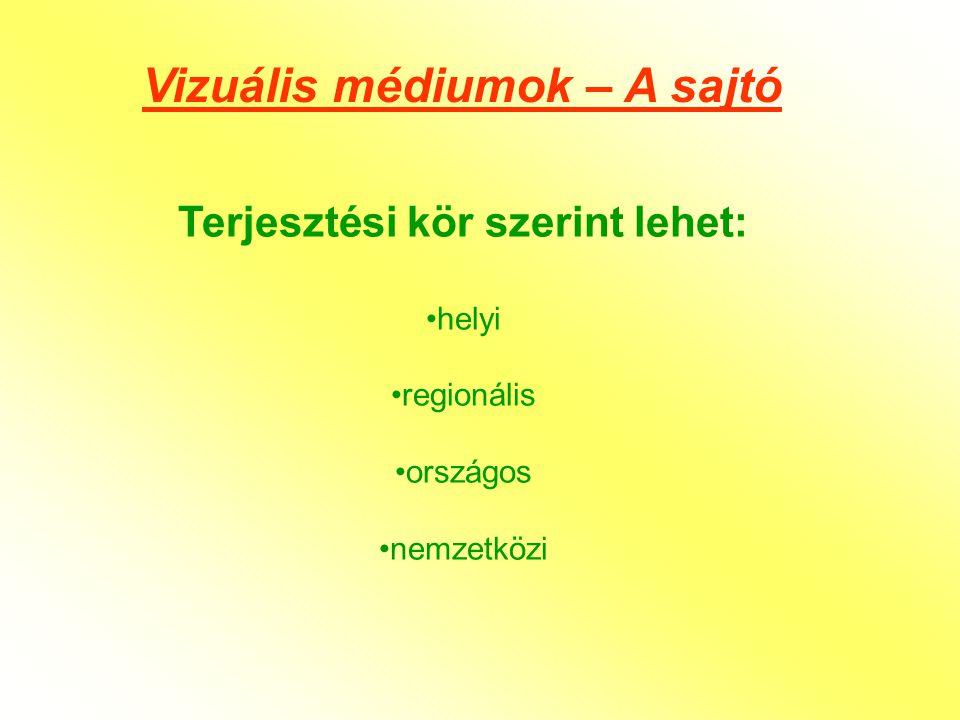 Vizuális médiumok – A sajtó Terjesztési kör szerint lehet: •helyi •regionális •országos •nemzetközi