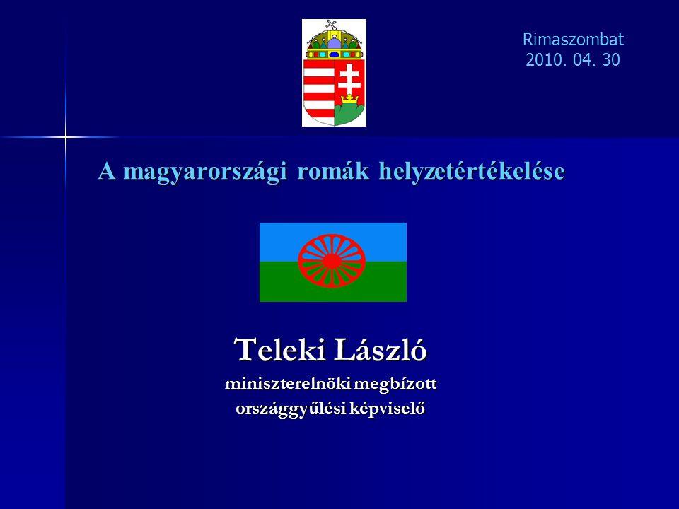 A magyarországi romák helyzetértékelése Teleki László miniszterelnöki megbízott országgyűlési képviselő Rimaszombat 2010. 04. 30