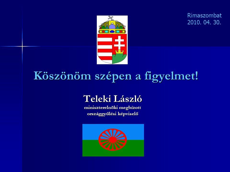 Köszönöm szépen a figyelmet! Teleki László miniszterelnöki megbízott országgyűlési képviselő Rimaszombat 2010. 04. 30.