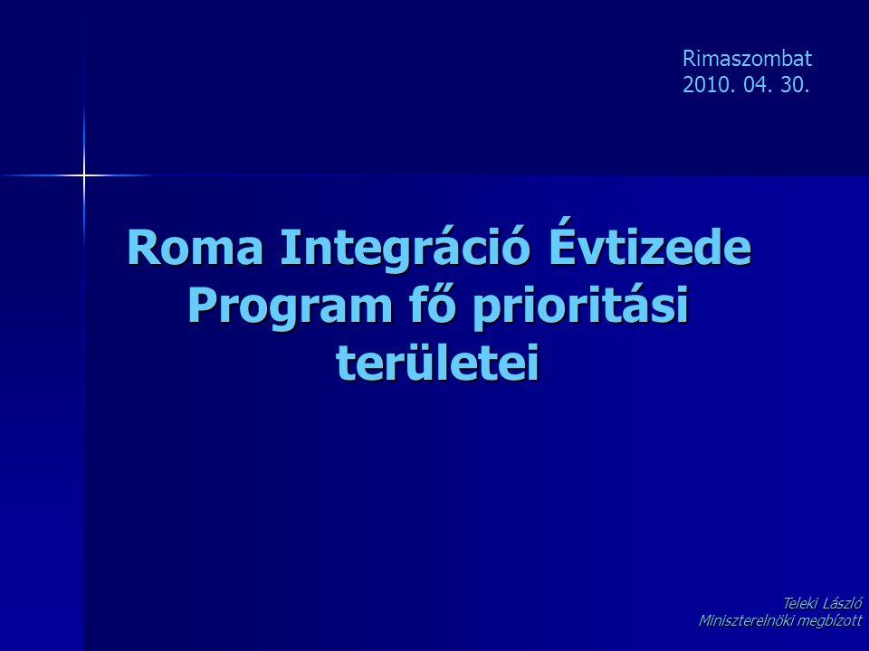 Roma Integráció Évtizede Program fő prioritási területei Rimaszombat 2010. 04. 30. Teleki László Miniszterelnöki megbízott