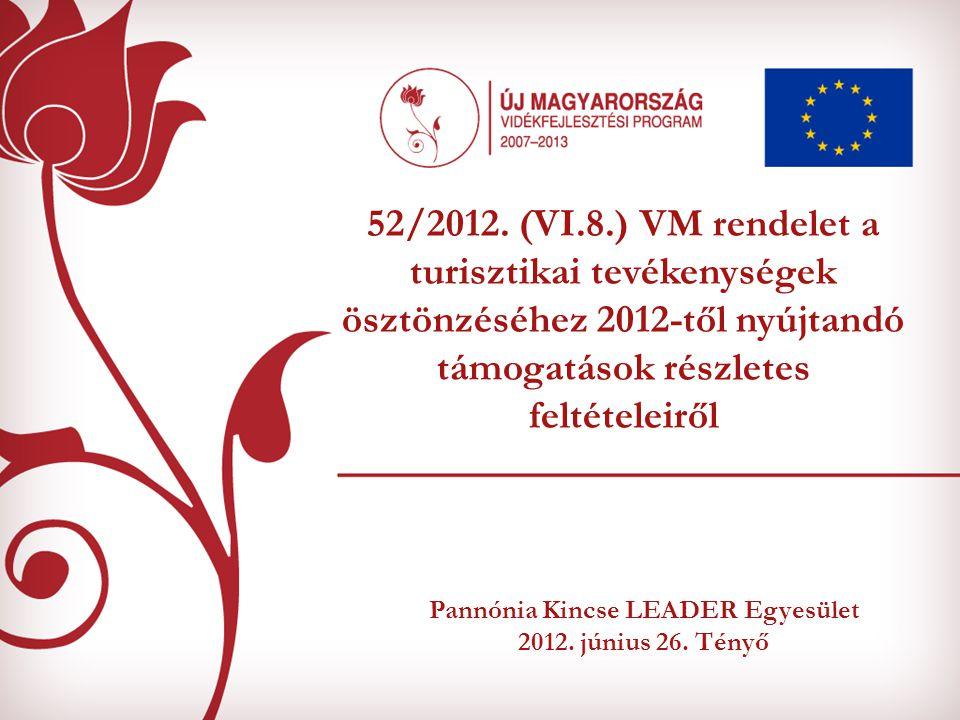Pannónia Kincse LEADER Egyesület 2012. június 26. Tényő 52/2012. (VI.8.) VM rendelet a turisztikai tevékenységek ösztönzéséhez 2012-től nyújtandó támo