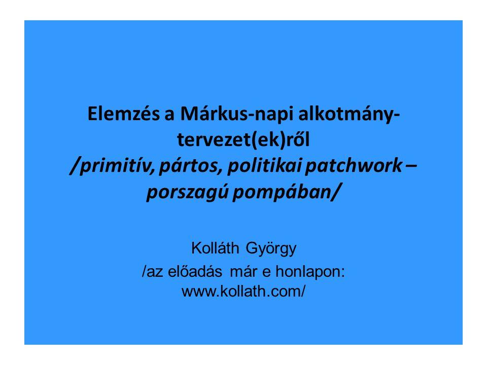 Elemzés a Márkus-napi alkotmány- tervezet(ek)ről /primitív, pártos, politikai patchwork – porszagú pompában/ Kolláth György /az előadás már e honlapon: www.kollath.com/