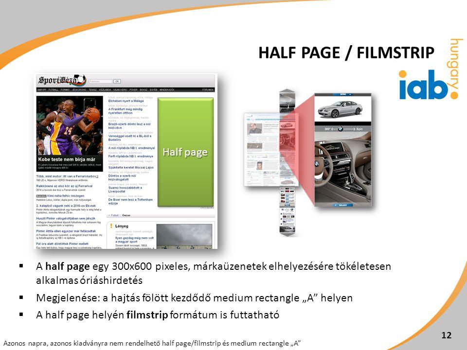 """ A half page egy 300x600 pixeles, márkaüzenetek elhelyezésére tökéletesen alkalmas óriáshirdetés  Megjelenése: a hajtás fölött kezdődő medium rectangle """"A helyen  A half page helyén filmstrip formátum is futtatható 12 Azonos napra, azonos kiadványra nem rendelhető half page/filmstrip és medium rectangle """"A Half page HALF PAGE / FILMSTRIP"""