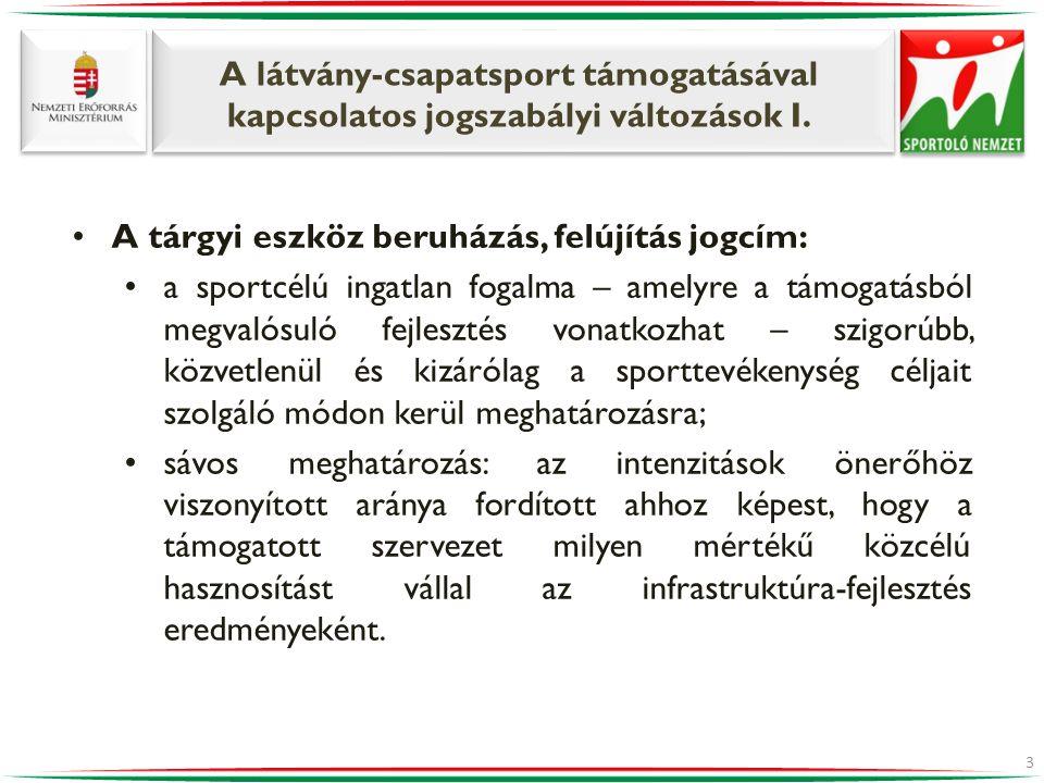 A látvány-csapatsport támogatásával kapcsolatos jogszabályi változások I. •A tárgyi eszköz beruházás, felújítás jogcím: •a sportcélú ingatlan fogalma