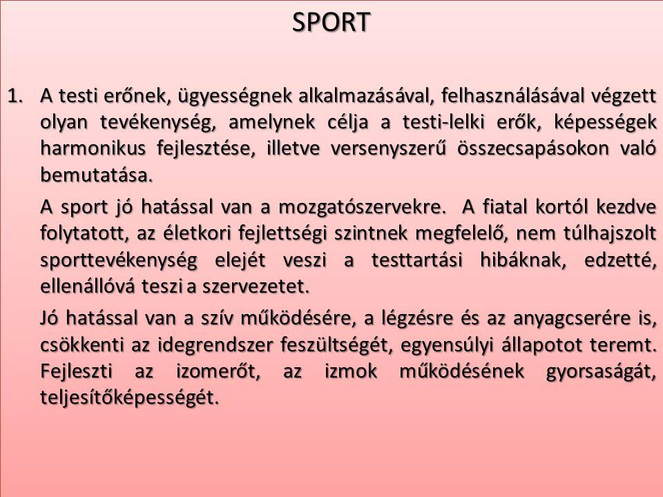 SPORT 1.A testi erőnek, ügyességnek alkalmazásával, felhasználásával végzett olyan tevékenység, amelynek célja a testi-lelki erők, képességek harmonik