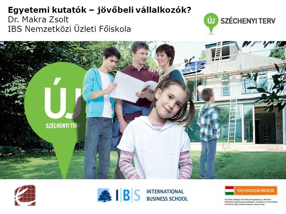 Egyetemi kutatók – jövőbeli vállalkozók Dr. Makra Zsolt IBS Nemzetközi Üzleti Főiskola