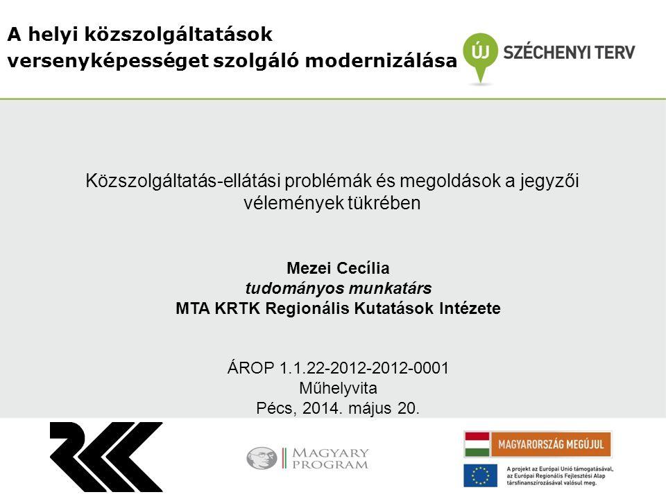 A helyi közszolgáltatások versenyképességet szolgáló modernizálása Mezei Cecília tudományos munkatárs MTA KRTK Regionális Kutatások Intézete ÁROP 1.1.22-2012-2012-0001 Műhelyvita Pécs, 2014.
