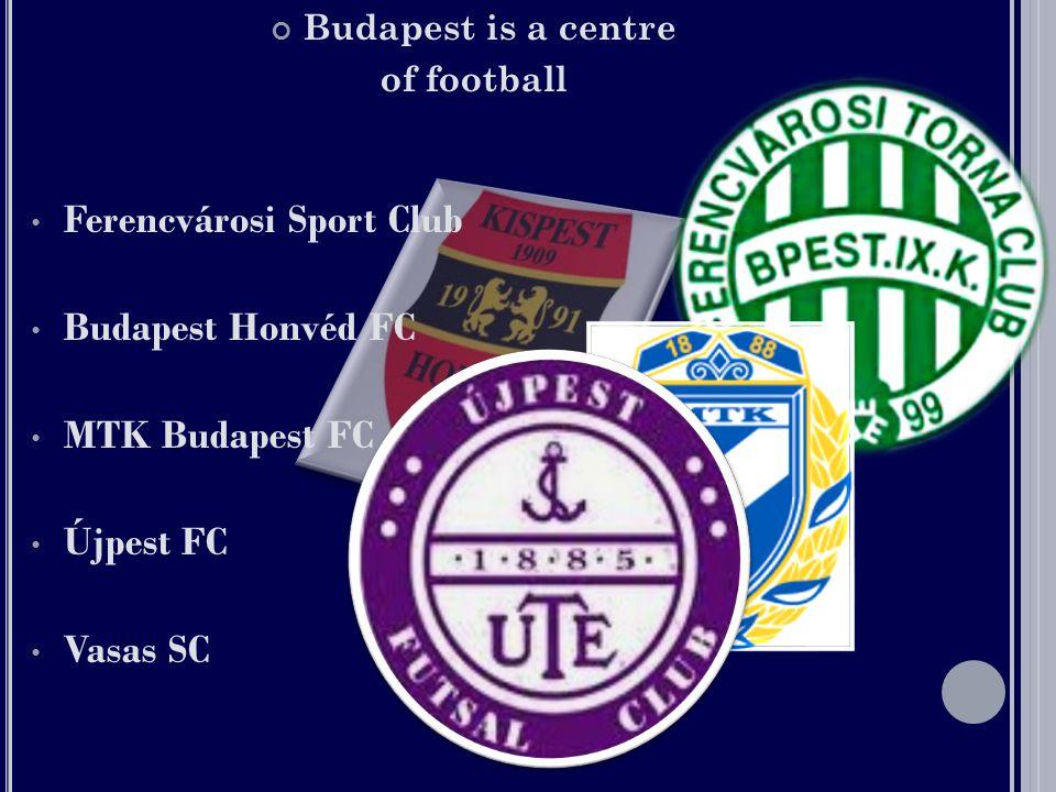 Budapest is a centre of football •F•Ferencvárosi Sport Club •B•Budapest Honvéd FC •M•MTK Budapest FC •Ú•Újpest FC •V•Vasas SC