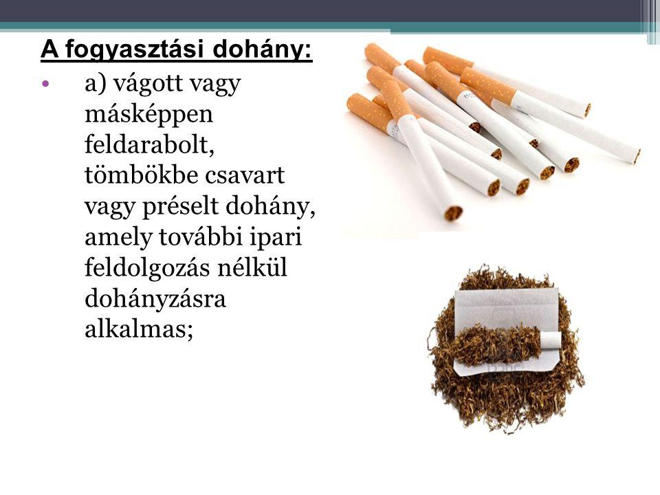 A fogyasztási dohány: •a) vágott vagy másképpen feldarabolt, tömbökbe csavart vagy préselt dohány, amely további ipari feldolgozás nélkül dohányzásra