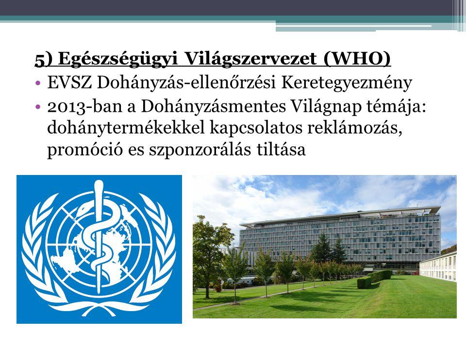 5) Egészségügyi Világszervezet (WHO) •EVSZ Dohányzás-ellenőrzési Keretegyezmény •2013-ban a Dohányzásmentes Világnap témája: dohánytermékekkel kapcsol