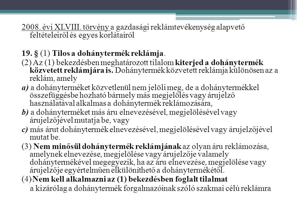 2008. évi XLVIII. törvény a gazdasági reklámtevékenység alapvető feltételeiről és egyes korlátairól 19. § (1) Tilos a dohánytermék reklámja. (2) Az (1