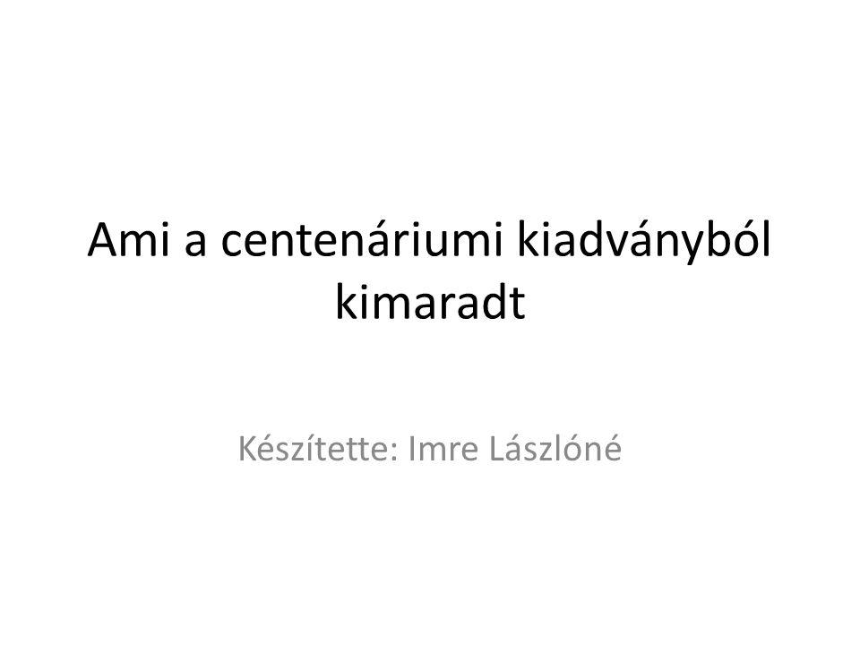 Ami a centenáriumi kiadványból kimaradt Készítette: Imre Lászlóné
