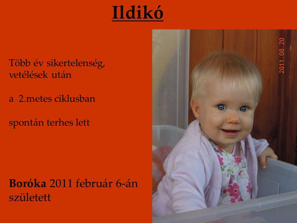 Ildikó Boróka 2011 február 6-án született Több év sikertelenség, vetélések után a 2.metes ciklusban spontán terhes lett