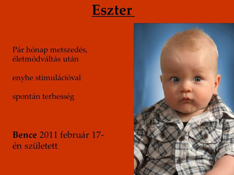 Eszter Pár hónap metszedés, életmódváltás után enyhe stimulációval spontán terhesség Bence 2011 február 17- én született