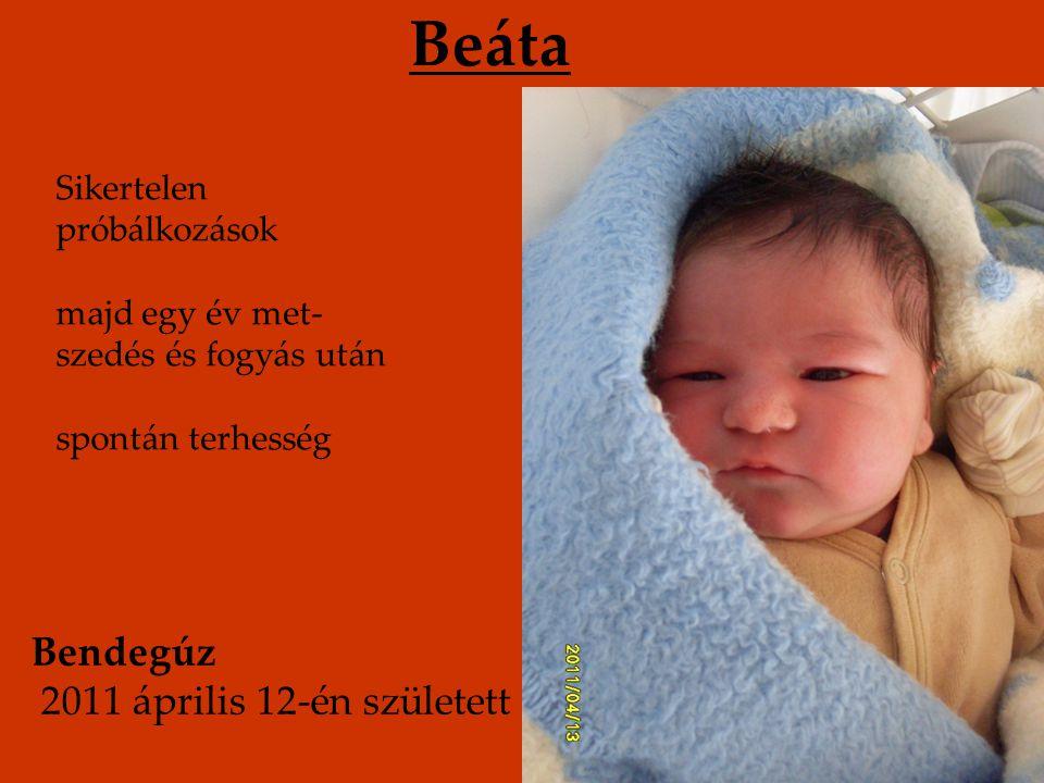Beáta Sikertelen próbálkozások majd egy év met- szedés és fogyás után spontán terhesség Bendegúz 2011 április 12-én született