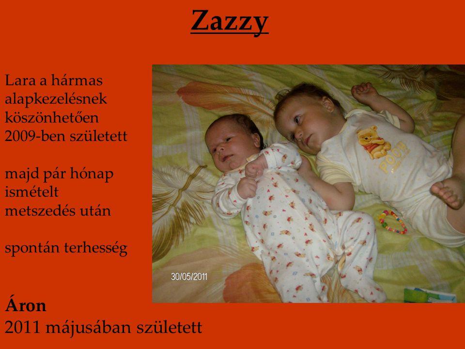 Zazzy Lara a hármas alapkezelésnek köszönhetően 2009-ben született majd pár hónap ismételt metszedés után spontán terhesség Áron 2011 májusában született