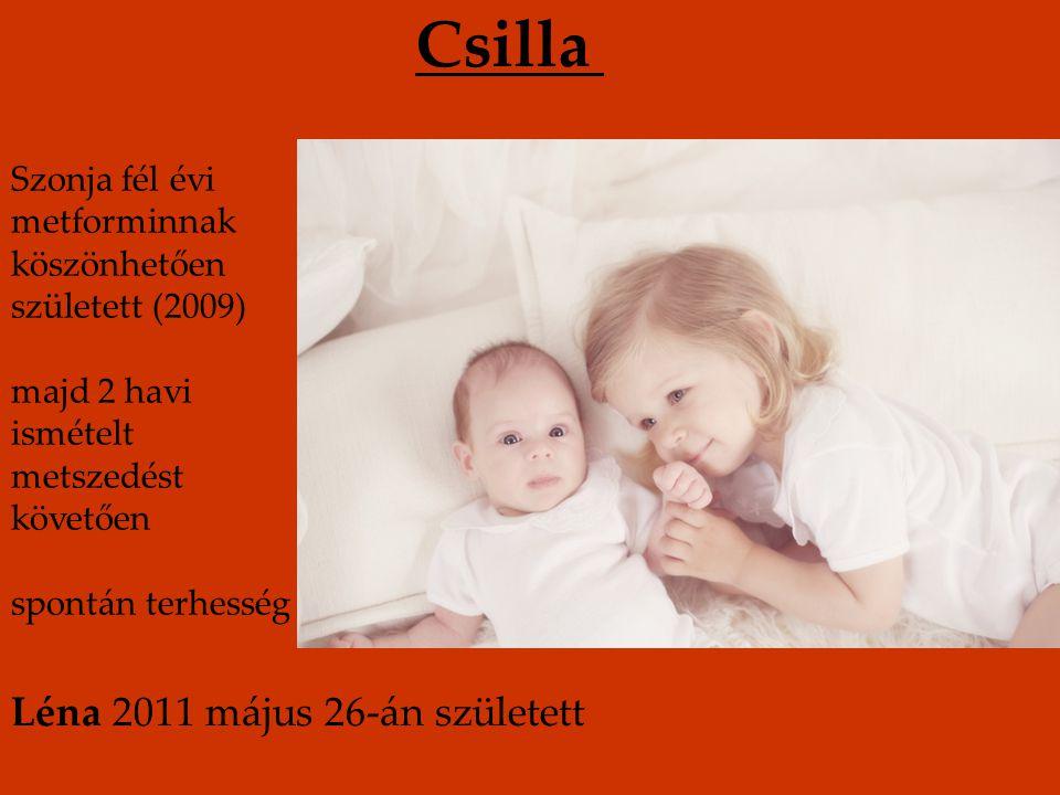 Csilla Szonja fél évi metforminnak köszönhetően született (2009) majd 2 havi ismételt metszedést követően spontán terhesség Léna 2011 május 26-án szül