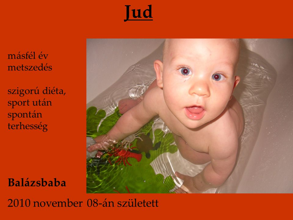 Jud másfél év metszedés szigorú diéta, sport után spontán terhesség Balázsbaba 2010 november 08-án született