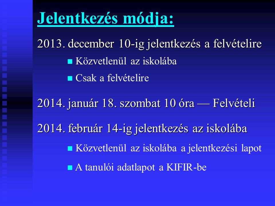 Jelentkezés módja: 2013. december 10-ig jelentkezés a felvételire  Közvetlenül az iskolába  Csak a felvételire 2014. január 18. szombat 10 óra — Fel