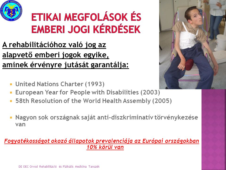  Alkotmány (1949/1997): állampolgári jog a foglalkoztatáshoz, a kultúrához, az egészségügyi ellátáshoz való jog  XXXI/1997/2003 trv.: a gyermeki jogok védelme  XXVI/1998 a fogyatékossággal élő személyek jogai az egyenlő bánásmódhoz  CXXV/2003 esélyegyenlőségi törvény DE OEC Orvosi Rehabilitáció és Fizikális Medicina Tanszék