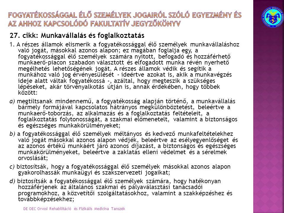 27. cikk: Munkavállalás és foglalkoztatás 1. A részes államok elismerik a fogyatékossággal élő személyek munkavállaláshoz való jogát, másokkal azonos