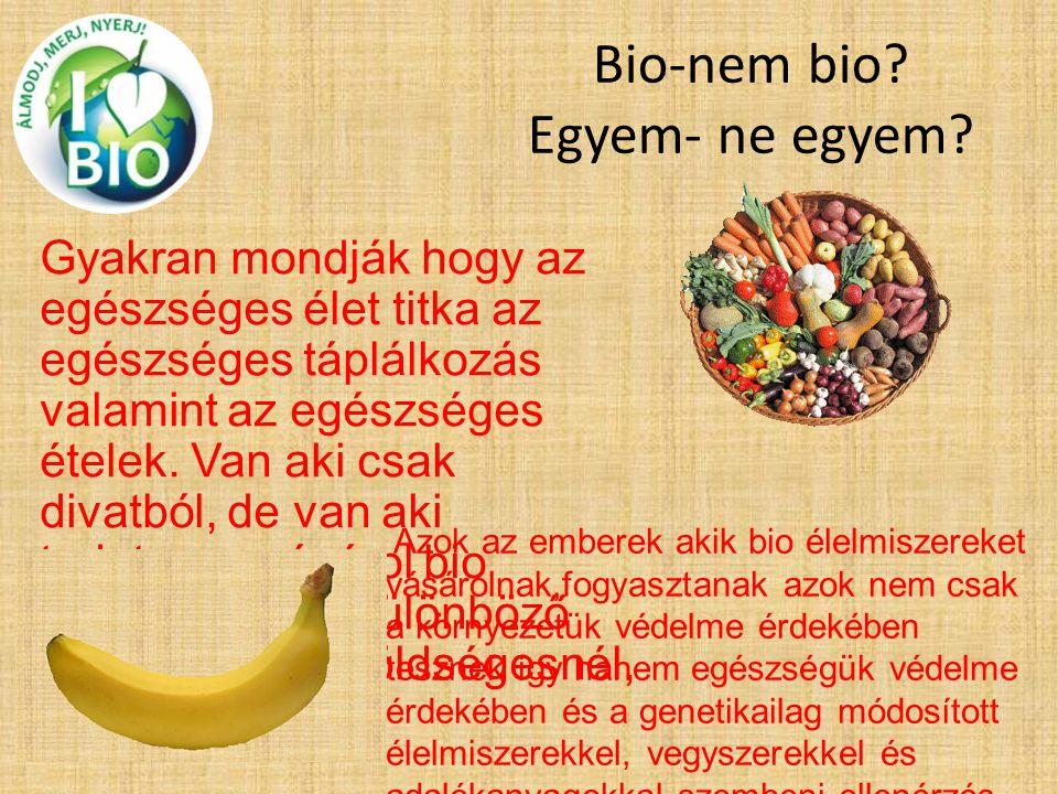 Bio-nem bio? Egyem- ne egyem? Gyakran mondják hogy az egészséges élet titka az egészséges táplálkozás valamint az egészséges ételek. Van aki csak diva