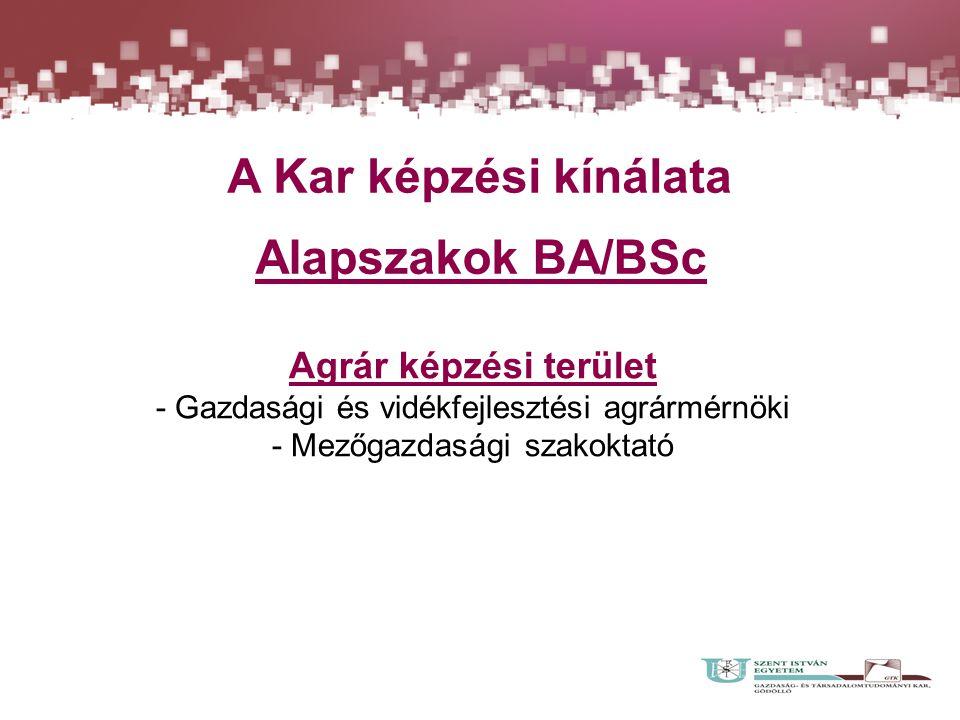 A Kar képzési kínálata Alapszakok BA/BSc Agrár képzési terület - Gazdasági és vidékfejlesztési agrármérnöki - Mezőgazdasági szakoktató