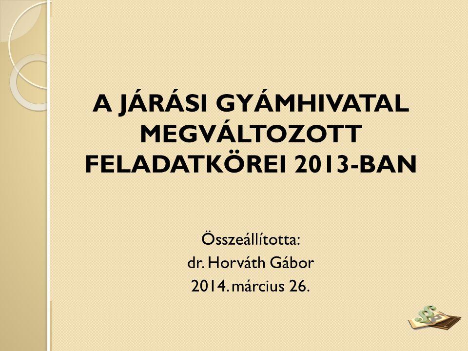 A JÁRÁSI GYÁMHIVATAL MEGVÁLTOZOTT FELADATKÖREI 2013-BAN Összeállította: dr. Horváth Gábor 2014. március 26.