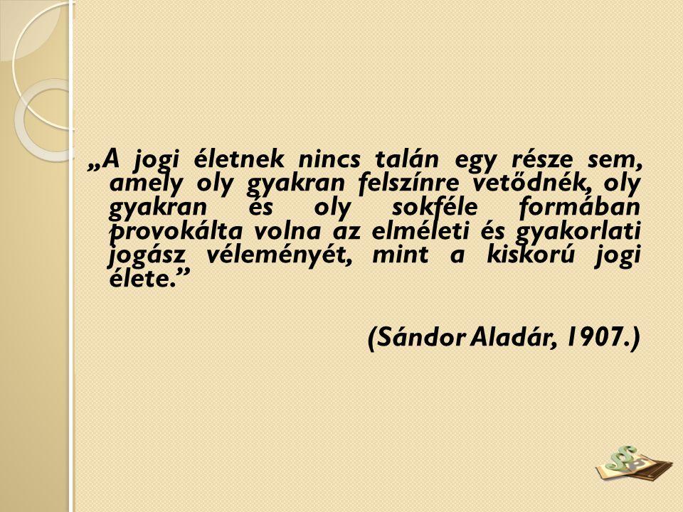 """""""A jogi életnek nincs talán egy része sem, amely oly gyakran felszínre vetődnék, oly gyakran és oly sokféle formában provokálta volna az elméleti és gyakorlati jogász véleményét, mint a kiskorú jogi élete. (Sándor Aladár, 1907.)"""